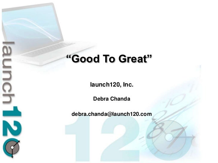 """Good To Great""      launch120, Inc.        Debra Chanda debra.chanda@launch120.com"