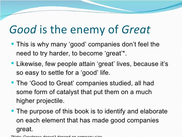 good to great by jim Built to last, the defining management study of the nineties, showed how great companies triumph over time and how long-term sustained performance can be engineered into the dna of an enterprise from the very beginningbut what about companies tha.