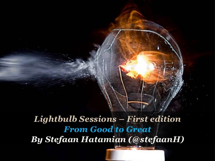 Lightbulb Sessions – First edition From Good to Great By Stefaan Hatamian (@stefaanH)