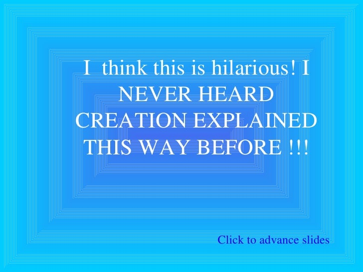 I  think this is hilarious! I NEVER HEARD CREATION EXPLAINED THIS WAY BEFORE !!! Click to advance slides