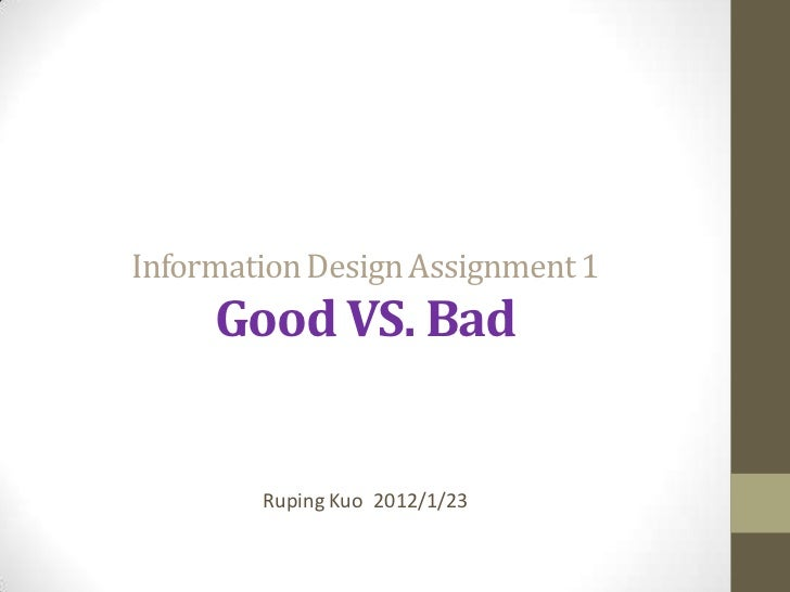 Information Design Assignment 1     Good VS. Bad        Ruping Kuo 2012/1/23