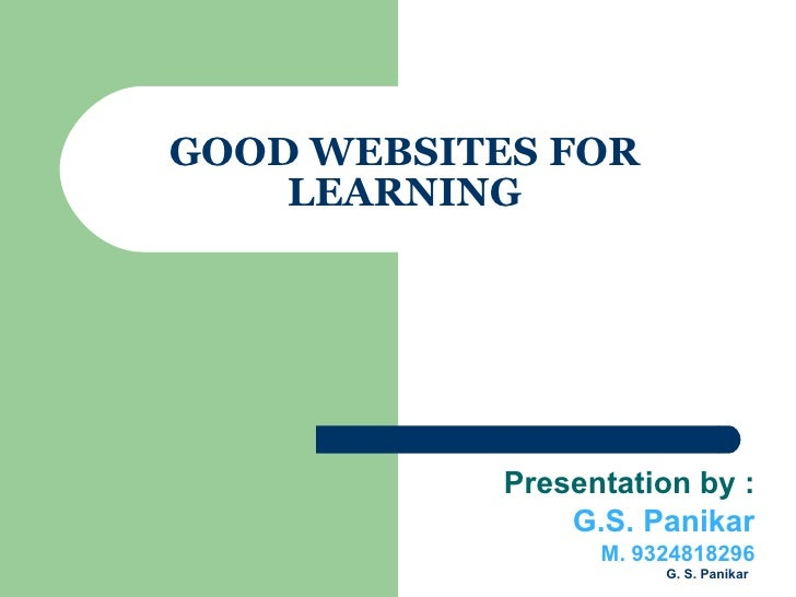 GOOD WEBSITES FOR LEARNING Presentation by : G.S. Panikar M. 9324818296