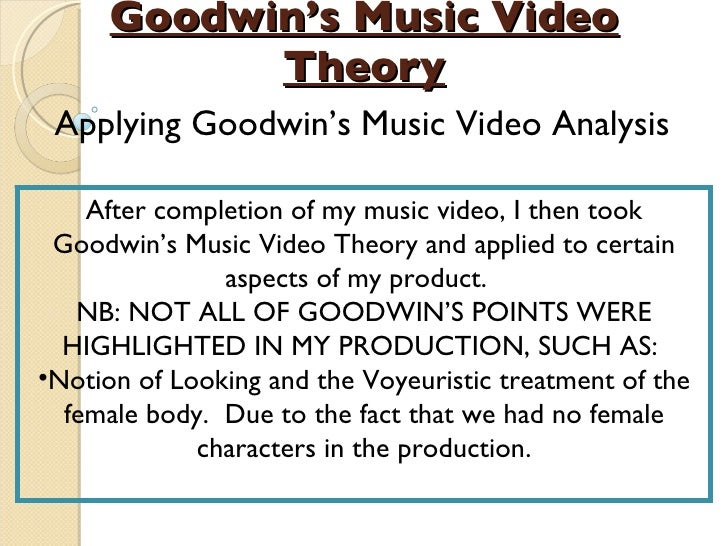 Goodwin's Music Video Theory Applying Goodwin's Music Video Analysis <ul><li>After completion of my music video, I then to...