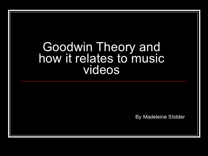 Goodwin Theory and how it relates to music videos By Madeleine Stidder