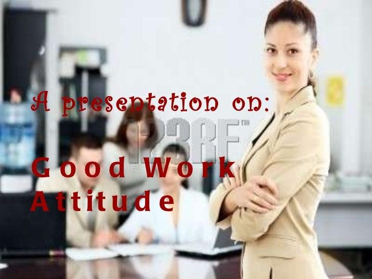 Good Work Attitude A presentation on: Good Work Attitude