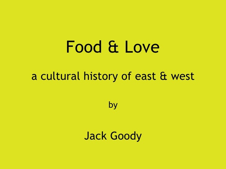 Food & Love a cultural history of east & west by Jack Goody