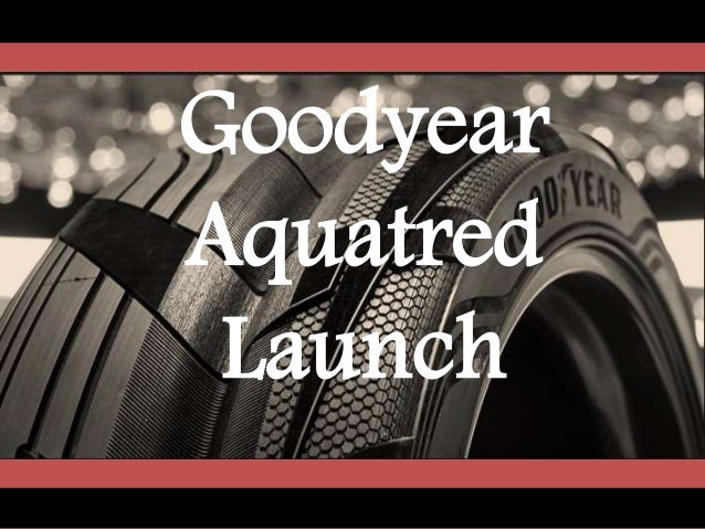 goodyear aquatred launch After many years of r&d, goodyear has developed the aquatred, an innovative new tire however, the tire industry has matured and evolved, raising questions concerning the aquatreds ability to gain.
