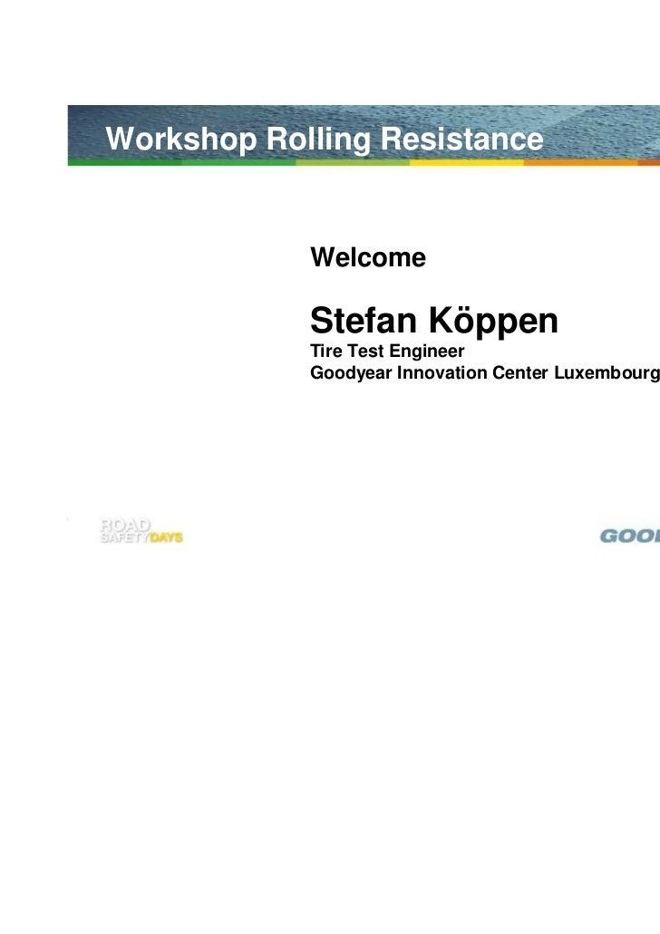 Workshop Rolling Resistance            Welcome            Stefan Köppen            Tire Test Engineer            Goodyear ...