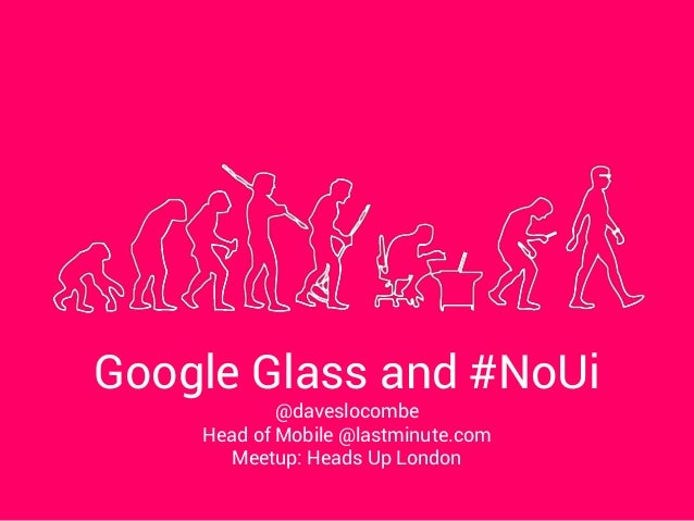 Google Glass and #NoUi @daveslocombe Head of Mobile @lastminute.com Meetup: Heads Up London