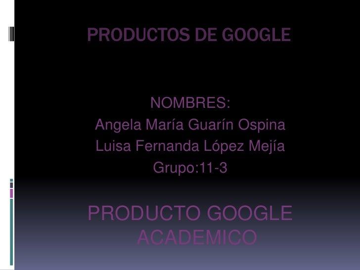 PRODUCTOS DE GOOGLE<br />NOMBRES:<br />Angela María Guarín Ospina<br />Luisa Fernanda López Mejía<br />Grupo:11-3<br />PRO...