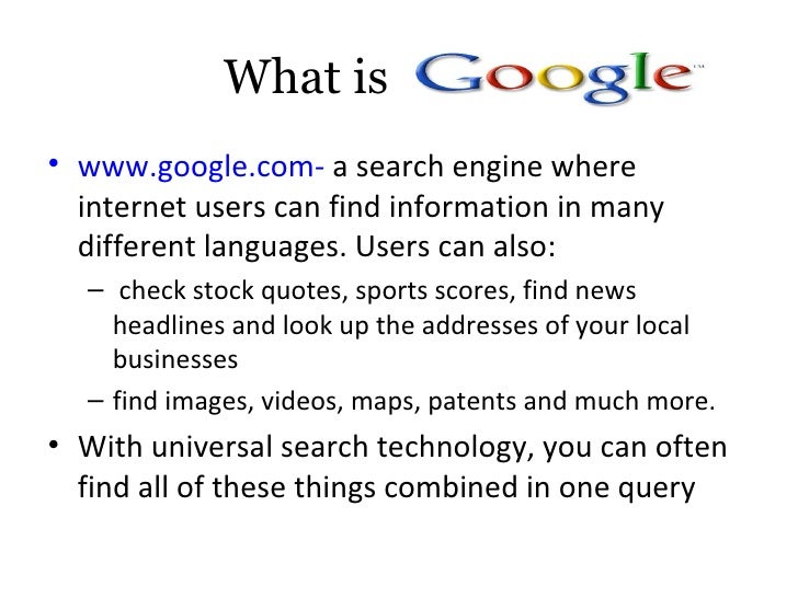 What is Google? <ul><li>www.google.com-  a search engine where internet users can find information in many different langu...