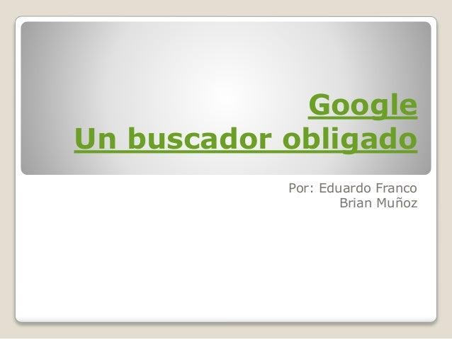 Google Un buscador obligado Por: Eduardo Franco Brian Muñoz