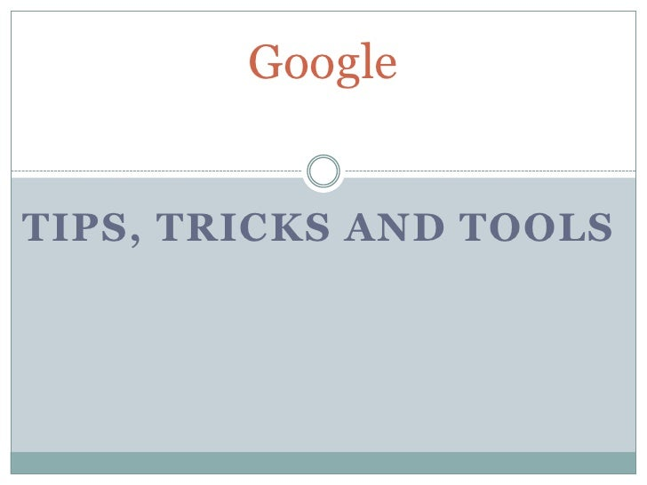 Tips, Tricks and Tools<br />Google<br />