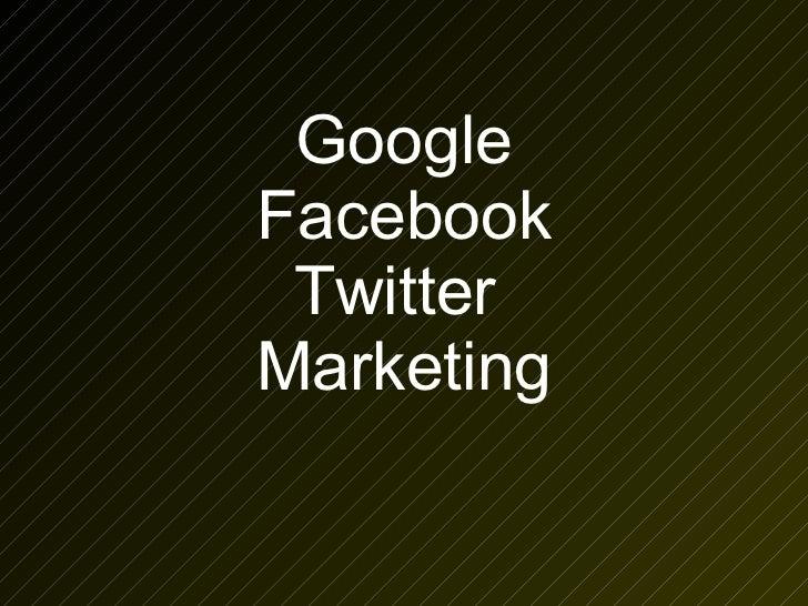 Google Facebook Twitter  Marketing