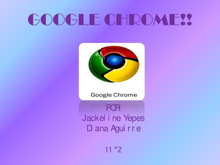 GOOGLE CHROME!!<br />POR:<br />Jackeline Yepes<br />Diana Aguirre<br />11 º2<br />