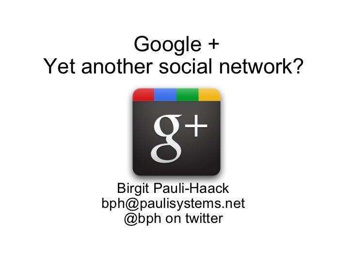 Google + Yet another social network?  Birgit Pauli-Haack [email_address] @bph on twitter