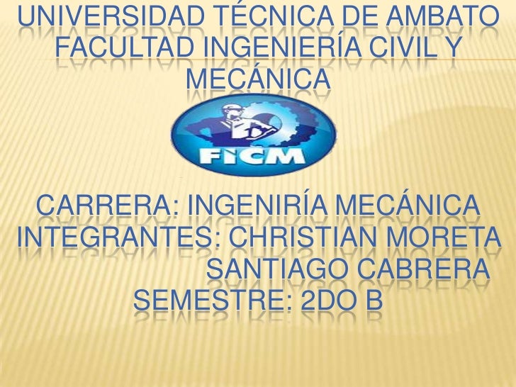 UNIVERSIDAD TÉCNICA DE AMBATO  FACULTAD INGENIERÍA CIVIL Y          MECÁNICA  CARRERA: INGENIRÍA MECÁNICAINTEGRANTES: CHRI...