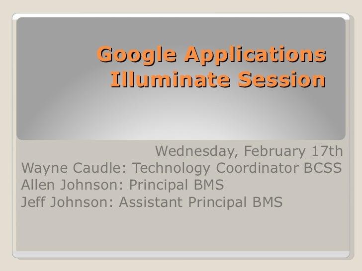 Google Applications  Illuminate Session  Wednesday, February 17th Wayne Caudle: Technology Coordinator BCSS Allen Johnson:...