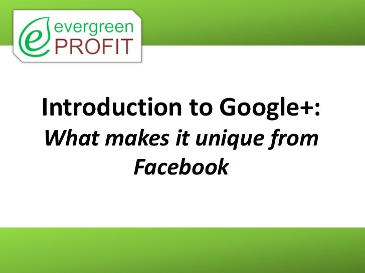 Introduction to Google+:What makes it unique from       Facebook
