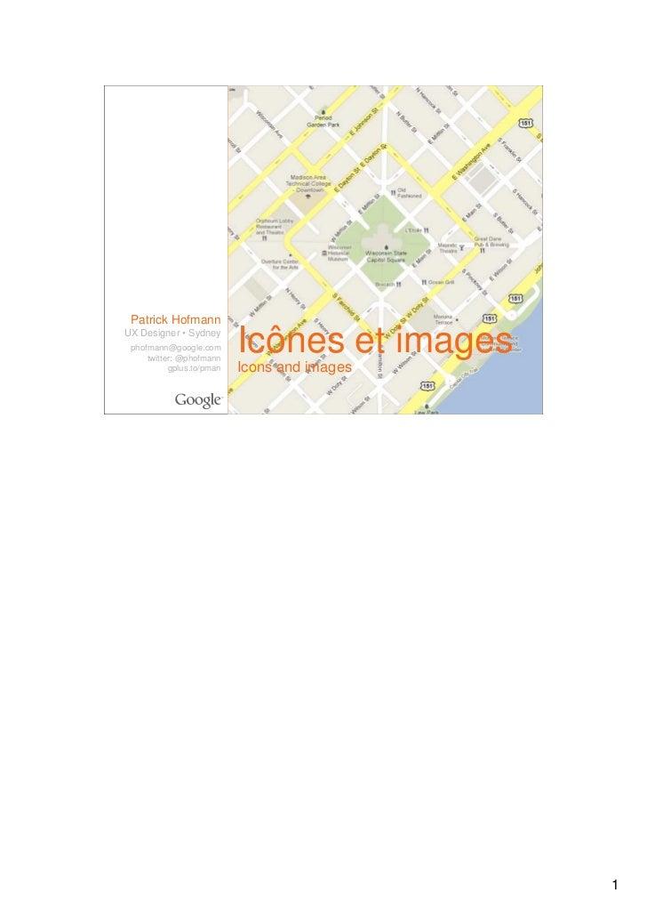 Patrick HofmannUX Designer • Sydney phofmann@google.com     twitter: @phofmann                           Icônes et images ...