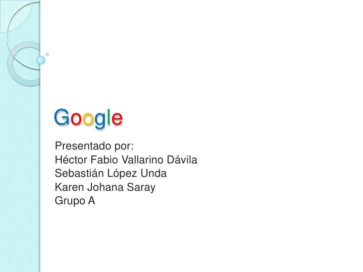 GooglePresentado por:Héctor Fabio Vallarino DávilaSebastián López UndaKaren Johana SarayGrupo A