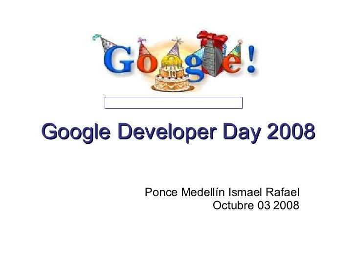 Google Developer Day 2008 Ponce Medellín Ismael Rafael Octubre 03 2008