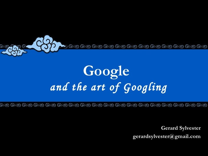 Google  and the art of Googling Gerard Sylvester [email_address]