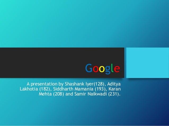 Google A presentation by Shashank Iyer(128), Aditya Lakhotia (182), Siddharth Mamania (193), Karan Mehta (208) and Samir N...