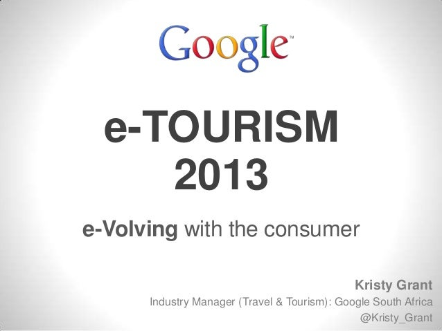 e-TOURISM e-Volving with the consumer 2013 Kristy Grant Industry Manager (Travel & Tourism): Google South Africa @Kristy_G...