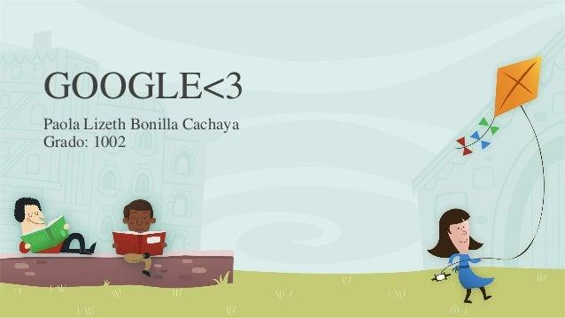 GOOGLE<3 Paola Lizeth Bonilla Cachaya Grado: 1002