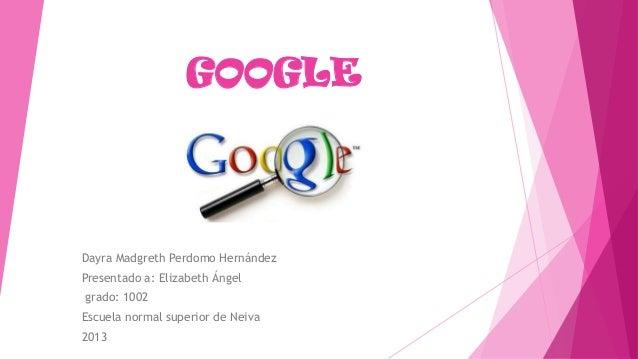 GOOGLE Dayra Madgreth Perdomo Hernández Presentado a: Elizabeth Ángel grado: 1002 Escuela normal superior de Neiva 2013