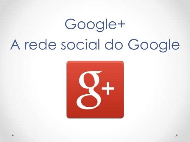 Google+ A rede social do Google