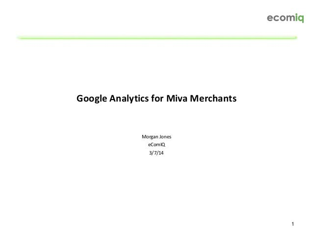 1 Google Analytics for Miva Merchants Morgan Jones eComIQ 3/7/14