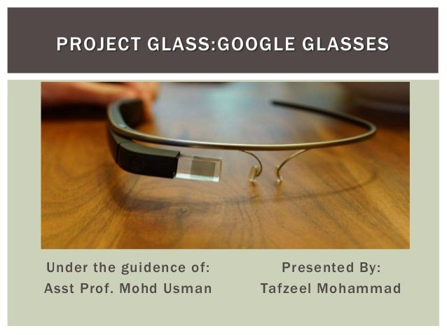 Under the guidence of: Asst Prof. Mohd Usman Presented By: Tafzeel Mohammad PROJECT GLASS:GOOGLE GLASSES