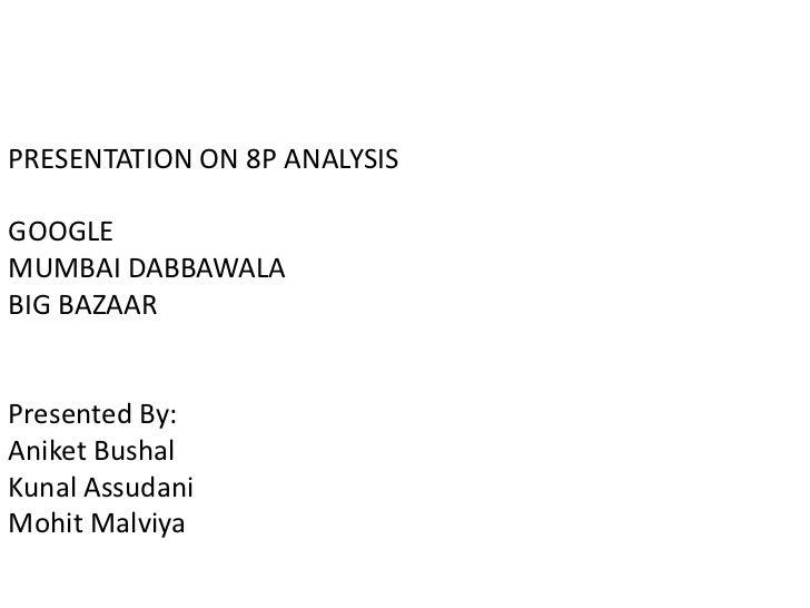 PRESENTATION ON 8P ANALYSIS<br />GOOGLE<br />MUMBAI DABBAWALA<br />BIG BAZAAR<br />Presented By:<br />AniketBushal<br />Ku...