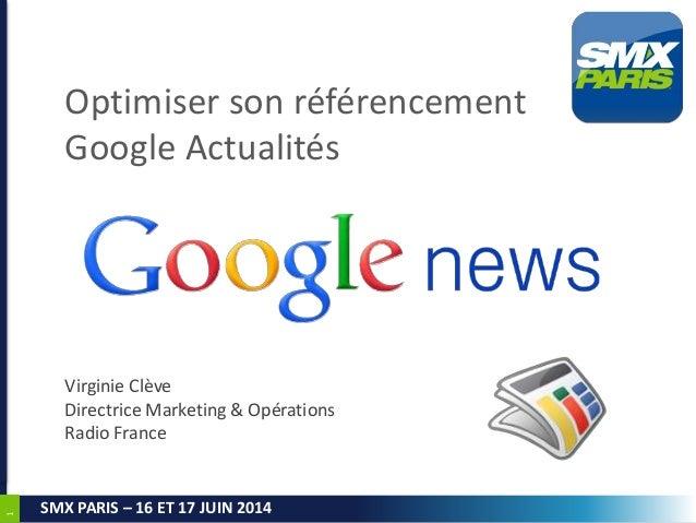 1 SMX PARIS – 16 ET 17 JUIN 2014 Optimiser son référencement Google Actualités Virginie Clève Directrice Marketing & Opéra...