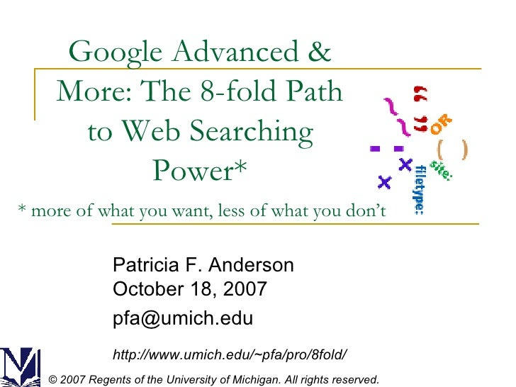 Google Advanced & More: The 8-fold Path to Web Searching Power* Patricia F. Anderson October 18, 2007 [email_address] http...