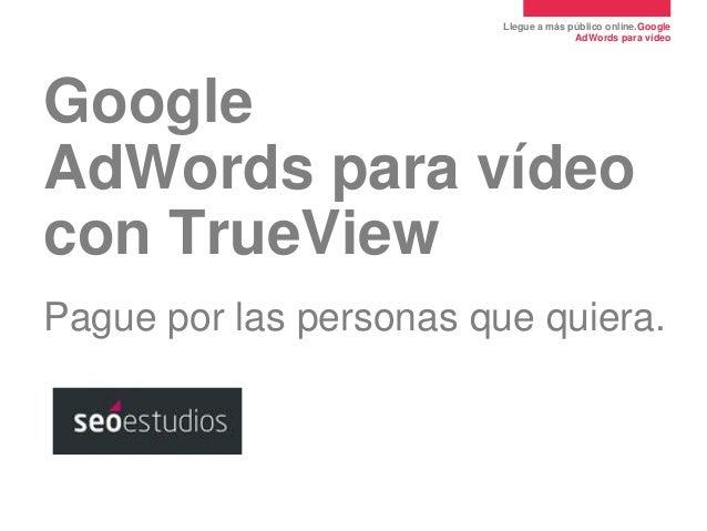Llegue a más público online.Google AdWords para vídeo  Google AdWords para vídeo con TrueView Pague por las personas que q...