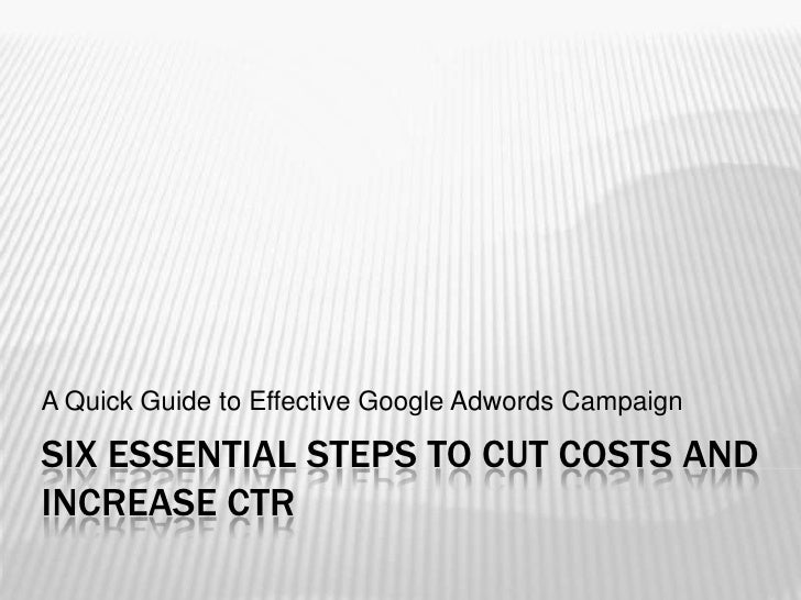 six essential steps to cut costs and increase CTR<br />A Quick Guide to Effective Google Adwords Campaign<br />