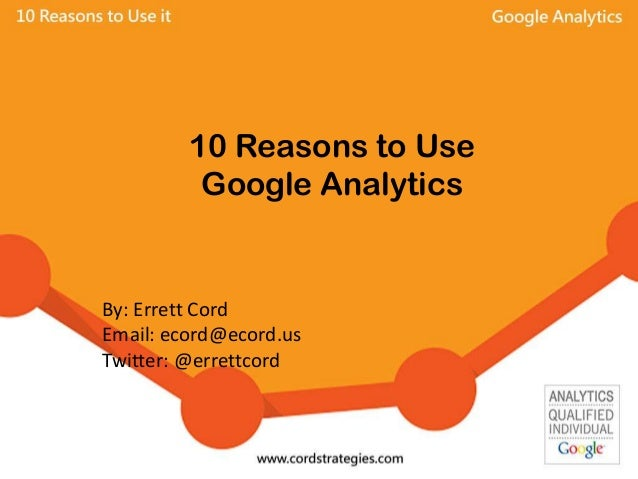 10 Reasons to Use Google Analytics By: Errett Cord Email: ecord@ecord.us Twitter: @errettcord