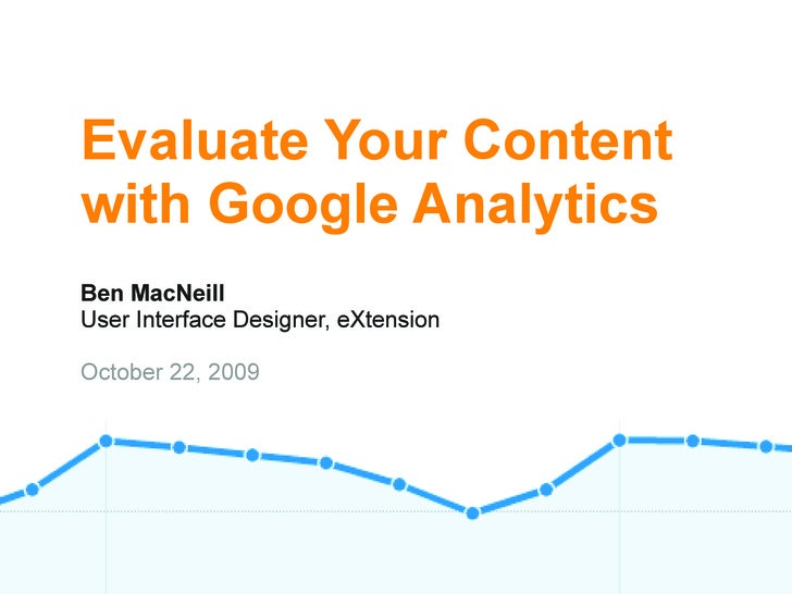 Evaluate Your Content with Google Analytics Ben MacNeill User Interface Designer, eXtension  October 22, 2009