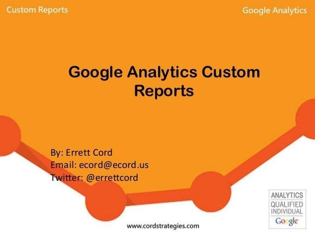 Google Analytics Custom Reports By: Errett Cord Email: ecord@ecord.us Twitter: @errettcord