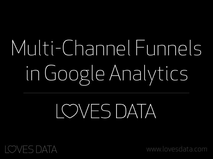 Multi-Channel Funnels in Google Analytics              www.lovesdata.com
