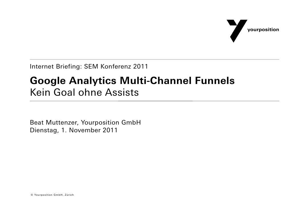Internet Briefing: SEM Konferenz 2011Google Analytics Multi-Channel FunnelsKein Goal ohne AssistsBeat Muttenzer, Yourposit...