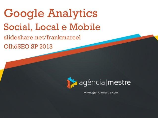 Google AnalyticsSocial, Local e Mobileslideshare.net/frankmarcelOlhóSEO SP 2013