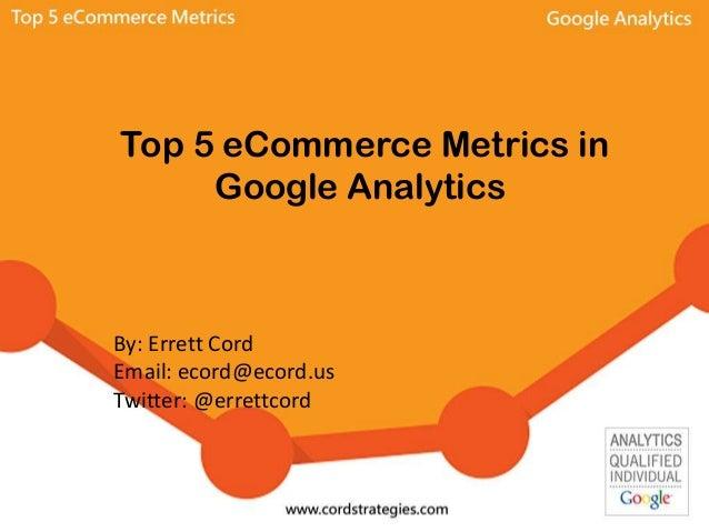 Top 5 eCommerce Metrics in Google Analytics By: Errett Cord Email: ecord@ecord.us Twitter: @errettcord