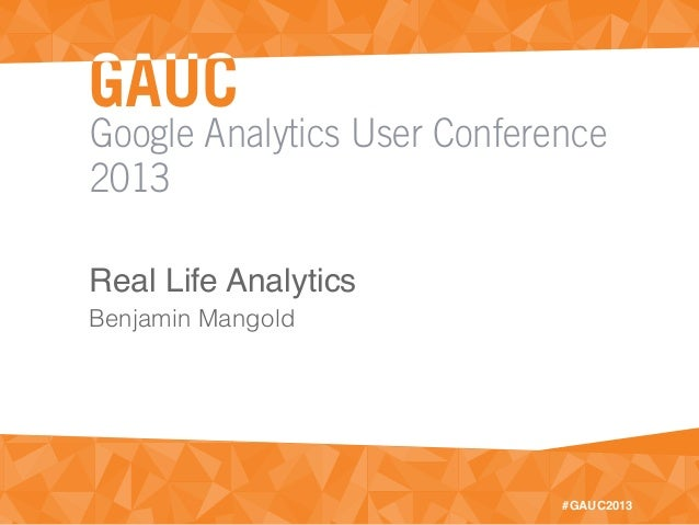 Google Analytics User Conference2013#GAUC2013Real Life AnalyticsBenjamin Mangold