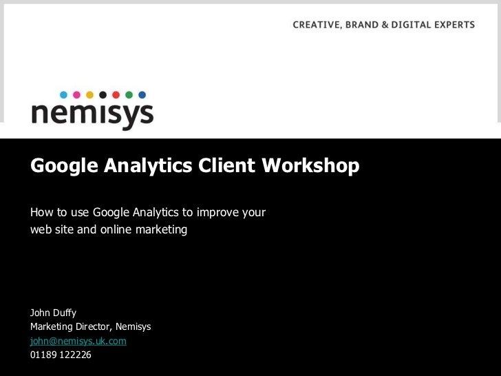 Google Analytics Client Workshop<br />How to use Google Analytics to improve your<br />web site and online marketing<br />...