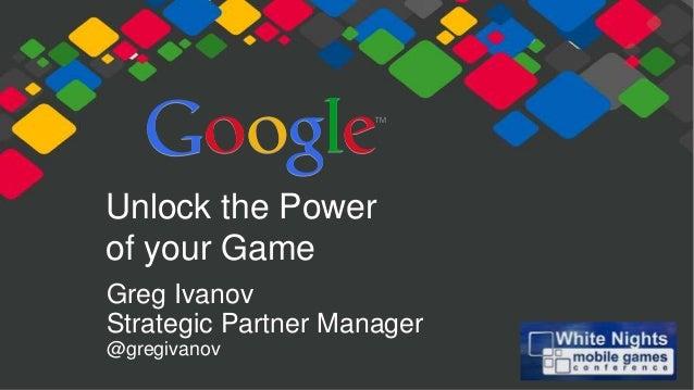 Unlock the Power of your Game Greg Ivanov Strategic Partner Manager @gregivanov