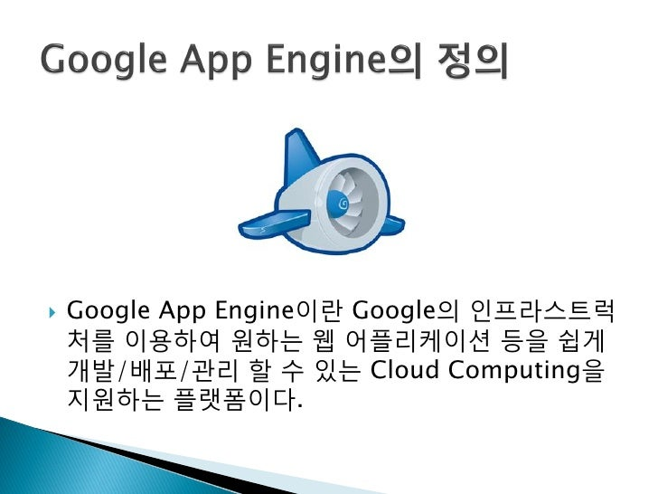    Google App Engine이띾 Google의 인프라스트럭     처를 이용하여 원하는 웹 어플리케이션 등을 쉽게     개발/배포/관리 할 수 있는 Cloud Computing을     지원하는 플랫폼이다.
